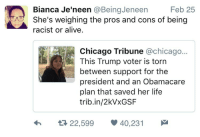 Alive, Blackpeopletwitter, and Chicago: Bianca Je'neen @BeingJeneen  Feb 25  She's weighing the pros and cons of being  racist or alive.  Chicago Tribune @chicago...  This Trump voter is torn  between support for the  president and an Obamacare  plan that saved her life  trib.in/2kVxGSF  22,599 40,231 <p>She&rsquo;d rather die than blaspheme against Emperor Trump (via /r/BlackPeopleTwitter)</p>