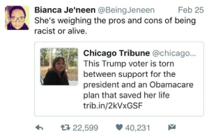 Alive, Chicago, and Facebook: Bianca Je'neen @BeingJeneen  Feb 25  She's weighing the pros and cons of being  racist or alive.  Chicago Tribune @chicago...  This Trump voter is torn  between support for the  president and an Obamacare  plan that saved her life  trib.in/2kVxGSF  22,599 40,231 Shed rather die than blaspheme against Emperor Trump | https://goo.gl/i7OmJs - Join my facebook page