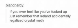 Ireland, Meth, and Crystal Meth: biandnerdy  If you ever feel like you've fucked up  just remember that Ireland accidentally  legalized crystal meth oops