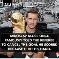 Memes, Bible, and Goal: BIBLE  MIROSLAV KLOSE ONCE  FAMOUSLY TOLD THE REFEREE  TO CANCEL THE GOAL HE SCORED  BECAUSE IT HIT HIS HAND. Amazing 🙌