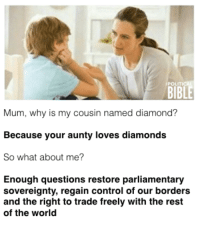 sovereignty: BIBLE  Mum, why is my cousin named diamond?  Because your aunty loves diamonds  So what about me?  Enough questions restore parliamentary  sovereignty, regain control of our borders  and the right to trade freely with the rest  of the world