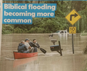 oh-la-la-femme:  shithowdy:  this headline makes me laugh because it sounds like God is trying to scrub this earth clean but we are all stubborn and persistent sinners that won't wash out   Biblical flooding…you mean global warming?: Biblical flooding  becoming more  common  10  MPH oh-la-la-femme:  shithowdy:  this headline makes me laugh because it sounds like God is trying to scrub this earth clean but we are all stubborn and persistent sinners that won't wash out   Biblical flooding…you mean global warming?