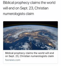 Funny, Foxnews, and foxnews.com: Biblical prophecy claims the world  will end on Sept. 23, Christian  numerologists claim  Biblical prophecy claims the world will end  on Sept. 23, Christian numerologists claim  foxnews.com You religious folks are funny 😂 which day is it gon be 💀 y'all picked hella days before this