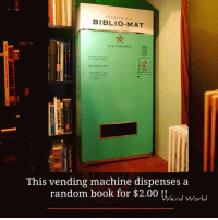 Memes, 🤖, and Random: BIBLIO-MAT  OLD & UNusuAL.  EVERY BOOK  A SURPRISE  NO TWO ALIKE  COLLE  a MILLION  TITLES  This vending machine dispenses a  random book for $2.00  Weird World