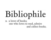 Books, Who, and One: Bibliophile  n. a lover of books;  one who loves to read, admire  and collect books.