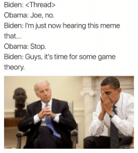 its-time-for-some-game-theory: Biden: <Thread  Obama: Joe, no.  Biden: I'm just now hearing this meme  that  Obama: Stop.  Biden: Guys, it's time for some game  theory.