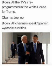 Memes, Spanish, and White House: Biden: All the TV's r re-  programmed in the White House  for Trump.  Obama: Joe, no.  Biden: All channels speak Spanish  w/Arabic subtitles. Joe's a funny guy....