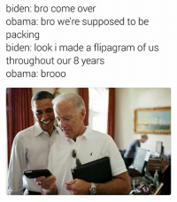 Brooo: biden: bro come over  obama: bro we're supposed to be  packing  biden: look i made a flipa gram of us  throughout our 8 years  Obama: brooo