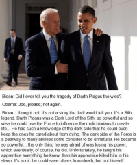 Keep these Biden memes coming   Credit - Paul Norris: Biden: Did I ever tell you the tragedy of Darth Plagus the wise?  Obama: Joe, please, not again.  Biden: thought not. It's not a story the Jedi would tell you. It's a Sith  legend. Darth Plagus was a Dark Lord of the Sith, so powerful and so  wise he could use the Force to influence the midichlorians to create  life... He had such a knowledge of the dark side that he could even  keep the ones he cared about from dying. The dark side of the Force is  a pathway to many abilities some consider to be unnatural. He became  so powerful... the only thing he was afraid of was losing his power,  which eventually, of course, he did. Unfortunately, he taught his  apprentice everything he knew, then his apprentice killed him in his  sleep. It's ironic he could save others from death, but not himself. Keep these Biden memes coming   Credit - Paul Norris