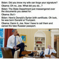 Fake, Memes, and Passport: Biden: Did you know my wife can forge your signature?  Obama: Oh no, Joe. What did you do...?  the documents you asked for.  just m  over  Biden: The State Department Obama: But I-  Biden: Here's Donald's Syrian birth certificate. Oh look,  he was born Dunalid al Trumpani.  Obama: Damn it, Joe. Now have to call them and  cancel the fake Russian passport.  AMERICAN NEWSX If only...  [CB]