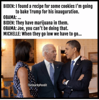 "It might do him so good and his current "" appointees""  < Snarky Pundit> LIKE and select notifications on!: BIDEN: found a recipe for some cookies I'm going  to bake Trump for his inauguration.  OBAMA:...  BIDEN: They have marijuana in them.  OBAMA: Joe, you can't be doing that.  MICHELLE: When they go low we have to go...  The Snarky Pundit It might do him so good and his current "" appointees""  < Snarky Pundit> LIKE and select notifications on!"