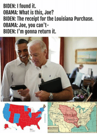 YES! Thank you V.P. Biden! ;)  < Snarky Pundit> LIKE and select notifications on for more!: BIDEN: found it.  OBAMA: What is this, Joe?  BIDEN: The receipt for the Louisiana Purchase.  OBAMA: Joe, you can't-  BIDEN: I'm gonna return it.  PURCHASE YES! Thank you V.P. Biden! ;)  < Snarky Pundit> LIKE and select notifications on for more!