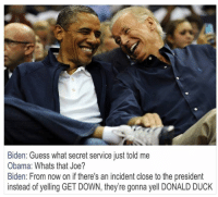Obama Biden: Biden: Guess what secret service just told me  Obama: Whats that Joe?  Biden: From now on if there's an incident close to the president  instead of yelling GET DOWN, they're gonna yell DONALD DUCK