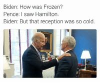Vice President watercooler talk 😎 lmao! (Chet Wild): Biden: How was Frozen?  Pence: I saw Hamilton.  Biden: But that reception was so cold Vice President watercooler talk 😎 lmao! (Chet Wild)