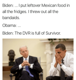 Food, Obama, and Survivor: Biden: . I put leftover Mexican food in  all the fridges. I threw out all thee  bandaids.  Obama:.  Biden: The DVR is full of Survivor. Joes been busy