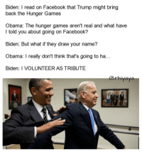 Facebook, The Hunger Games, and Obama: Biden: I read on Facebook that Trump might bring  back the Hunger Games  Obama: The hunger games aren't real and what have  I told you about going on Facebook?  Biden: But what if they draw your name?  Obama: I really don't think that's going to ha...  Biden: I VOLUNTEER AS TRIBUTE  @rhiyava