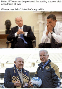 Club, Soccer, and Clubbing: Biden: If Trump can be president, l'm starting a soccer club  when this is all over  be I'm a club  Obama: Joe, I don't think that's a good id- Huge fans of Biden FC.