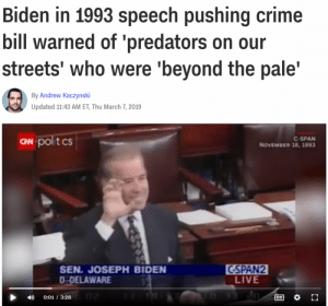 Creepy, Crime, and Streets: Biden in 1993 speech pushing crime  bill warned of 'predators on our  streets' who were 'beyond the pale'  By Andrew Kaczynski  Updated 11:43 AM ET, Thu March 7, 2019  N poltcs  C-SPAN  NOVEMBER 18, 1993  SEN. JOSEPH BIDEN  D-DELAWARE  CSPAN2  LIVE  )0:01 / 3:28 That's a SUPER word choice you made there, Creepy Joe (in a 1993 speech re: a crime bill)