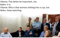 Joe Biden, Obama, and Biden: Biden: It is.  Obama: Why is that woman shitting into a cup, Joe.  Biden: Keep watching.. <p>It gets better</p>