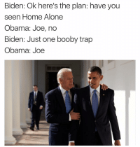 Boobies, Funny, and Home Alone: Biden: Ok here's the plan: have you  seen Home Alone  Obama: Joe, no  Biden: Just one booby trap  Obama: Joe Lmfaoo