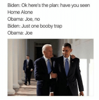 Boobies, Home Alone, and Memes: Biden: Ok here's the plan: have you seen  Home Alone  Obama: Joe, no  Biden: Just one booby trap  Obama: Joe I'm signing up for the SAT oh lord