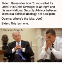 See more at American News X: Biden: Remember how Trump called for  unity? His Chief Strategist is alt-right and  his new National Security Advisor believes  Islam is a political ideology, not a religion.  Obama: Where's the joke, Joe?  Biden: This isn't one.  American News X See more at American News X