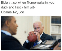 i'm going to miss joe biden memes: Biden  so, when Trump walks in, you  duck and I sock him wit-  Obama: No, Joe i'm going to miss joe biden memes