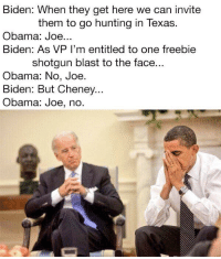 <p>For more Joe Biden Memes visit Bidenbro.com</p>: Biden: When they get here we can invite  them to go hunting in Texas.  Obama: Joe...  Biden: As VP I'm entitled to one freebie  shotgun blast to the face  Obama: No, Joe  Biden: But Cheney...  Obama: Joe, no. <p>For more Joe Biden Memes visit Bidenbro.com</p>