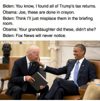 It's quite amazing this hasn't happened already.  [CB]: Biden: You know, I found all of Trump's tax returns.  Obama: Joe, these are done in crayon.  Biden: Think I'll just misplace them in the briefing  room  Obama: Your granddaughter did these, didn't she?  Biden: Fox News will never notice. It's quite amazing this hasn't happened already.  [CB]