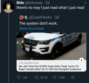 "No ""reliable"" evidence: Bido @bidoway · 2d  there's no way I just read what I just read  Q. @ZuesFlacko · 3d  The system don't work.  Show this thread  POLICE  NYPO E  POLICER  5186  LIFE.SHARED.COM  No Jail Time For NYPD Cops Who Took Turns To  Rape Handcuffed 18-Yr-Old Girl Despite Evidence  27 59.7K  138  120K No ""reliable"" evidence"
