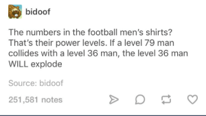 sport boy power levels: bidoof  The numbers in the football men's shirts?  That's their power levels. If a level 79 man  collides with a level 36 man, the level 36 marn  WILL explode  Source: bidoof  251,581 notes sport boy power levels