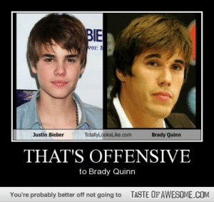 That's Offensivehttp://omg-humor.tumblr.com: BIE  ver: N  TotallyLooksLike.com  Justin Bieber  Brady Quinn  THAT'S OFFENSIVE  to Brady Quinn  TASTE OF AWESOME.COM  You're probably better off not going to That's Offensivehttp://omg-humor.tumblr.com