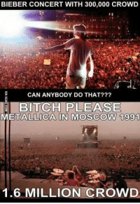 Metallica: BIEBER CONCERT WITH 300,000 CROWD  CAN ANYBODY DO THAT?  BITCH PLEASE  METALLICA IN MOSCOW 1991  1.6 MILLION CROWD