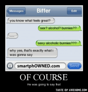 Of coursehttp://omg-humor.tumblr.com: Biffer  Messages  Edit  you know what feels great?  sex? alcohol? bunnies??  sexy alcoholic bunnies???  why yes, that's exactly what i  was gonna say  O smartphOWNED.com  Send  OF COURSE  He was going to say that  TASTE OF AWESOME.COM Of coursehttp://omg-humor.tumblr.com