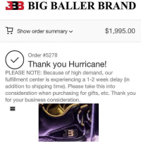 "Repost:@LosAngelesConfidential-""Just bought my son @hvrlemtaylor & a few of his friends the ""Lonzo @zo Ball's"" Z02 kicks just on the pure fact that I've spent over a million dollars, shit probably more on Nike's, Jordan's & other big name sneaker brands in my lifetime so why not support a family brand & a rising stars shoe..... Funny how niggas will go & buy Gucci flip flops for $300-400 with no complaints but then complain & bitch when a kid & his family is making a name for themselves & trying to grow their own brand..... I also think about all these $500 duplicate Jordans niggas out here going broke & dying over just trying to keep up with Jones's.... While MJ, as much as I love & support him & his legacy ain't really ever did much for the black community other then tax our mothafuckin' ass for the same shoes over & over as well as charge these kids parents hella money to get in these camps. & again, no hate... MJ is MJ but today I chose to support @Zo & his family.... fuck how anybody feel about it... keep making memes if that's all yo broke hatin ass can do..... maybe sometimes, people need to delete the meme app off they phone & start creating their own legacy instead of picking apart someone else's..... I will also be buying 10 more pair of @Zo's kicks for 10 kids who's parents can't afford them..... on behalf of myself & @therobinhoodproject DatWay TheRobinHoodProject BigBallerBrand itAintTrickinIfYouGotIt"" WSHH: BIG BALLER BRAND  Show order summary  $1,995.00  V  Order #5278  Thank you Hurricane!  PLEASE NOTE: Because of high demand, our  fulfillment center is experiencing a 1-2 week delay (in  addition to shipping time. Please take this into  consideration when purchasing for gifts, etc. Thank you  for your business consideration Repost:@LosAngelesConfidential-""Just bought my son @hvrlemtaylor & a few of his friends the ""Lonzo @zo Ball's"" Z02 kicks just on the pure fact that I've spent over a million dollars, shit probably more on Nike's, Jordan's & other big name sneaker brands in my lifetime so why not support a family brand & a rising stars shoe..... Funny how niggas will go & buy Gucci flip flops for $300-400 with no complaints but then complain & bitch when a kid & his family is making a name for themselves & trying to grow their own brand..... I also think about all these $500 duplicate Jordans niggas out here going broke & dying over just trying to keep up with Jones's.... While MJ, as much as I love & support him & his legacy ain't really ever did much for the black community other then tax our mothafuckin' ass for the same shoes over & over as well as charge these kids parents hella money to get in these camps. & again, no hate... MJ is MJ but today I chose to support @Zo & his family.... fuck how anybody feel about it... keep making memes if that's all yo broke hatin ass can do..... maybe sometimes, people need to delete the meme app off they phone & start creating their own legacy instead of picking apart someone else's..... I will also be buying 10 more pair of @Zo's kicks for 10 kids who's parents can't afford them..... on behalf of myself & @therobinhoodproject DatWay TheRobinHoodProject BigBallerBrand itAintTrickinIfYouGotIt"" WSHH"