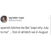 "Be Like, Bitch, and Funny: big baller virgin  @Sanchovies  spanish bitches be like ""papi why July  to me"" first of all bitch we in August How y'all doing Chiefs I'm just playing cod grinding this beta"