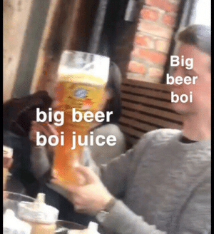 Ouch the growing pains.: Big  beer  boi  big beer  boi juice Ouch the growing pains.