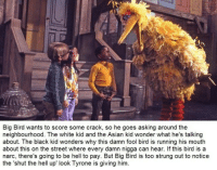 Diversity is always good: Big Bird wants to score some crack, so he goes asking around the  neighbourhood. The white kid and the Asian kid wonder what he's talking  about. The black kid wonders why this damn fool bird is running his mouth  about this on the street where every damn nigga can hear. If this bird is a  narc, there's going to be hell to pay. But Big Bird is too strung out to notice  the 'shut the hell up look Tyrone is giving him. Diversity is always good