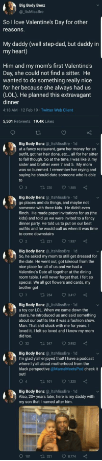 Crying, Dad, and Fall: Big Body Benz  @ItsMissBre  So I love Valentine's Day for other  reasons  My daddy (well step-dad, but daddy in  my heart)  Him and my mom's first Valentine's  Day, she could not find a sitter. He  wanted to do something really nice  for her because she always had us  (LOL). He planned this extravagant  dinner  4:18 AM 12 Feb 19 Twitter Web Client  5,501 Retweets 19.4K Likes  Big Body Benz ItsMissBre 1d  at a fancy restaurant, gave her money for an  outfit, got her hair done, etc... all for her sitter  to fall though. So at the time, I was like 8, my  sister and brother were 7 and 5. My mom  was so bummed. I remember her crying and  saying he should date someone who is able  t 220 1,555  Big Body Benz ItsMissBre 1d  go places and do things, and maybe not  Someone with three kids. He didn't even  flinch. He made paper invitations for us (the  kids) and told us we were invited to a fancy  dinner party. He told us to put on our best  outfits and he would call us when it was time  to come downstairs  2  t 221 1,937  Big Body Benz ItsMissBre 1d  So, he asked my mom to still get dressed for  the date. He went out, got takeout from the  nice place for all of us and we had a  Valentine's Date all together at the dining  room table. I will never forget that. I felt so  special. We all got flowers and cards, my  brother got  t 254 3,417  Big Body Benz@_ItsMissBre 1d  a toy car LOL. When we came down the  stairs, he introduced us and said something  about our outfits like it was a fashion show  Man. That shit stuck with me for years. I  loved it. I felt so loved and I know my mom  did too  t 247 3,952  Big Body Benz_ItsMissBre 1d  I'm glad y'all enjoyed that! I have a podcast  where I y'all about motherhood from the  black perspective @MamaMeetsPod check it  out!  4  ta 101 1  1,320  Big Body Benz_ItsMissBre 1d  Also, 20+ years later, here is my daddy with  my son that I named after hinm  9101  321  8,774 MFW I realize Im really not a King: 😟