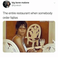 "Restaurant, Relatable, and Bone: big bone malone  @tyreksh  The entire restaurant when somebody  order fajitas  @Mister Possible ""ooooh.... fajitas"" 👀"