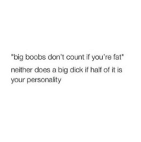 "Big Dick, Dicks, and Doe: ""big boobs don't count if you're fat""  neither does a big dick if half of it is  your personality Oooooo"