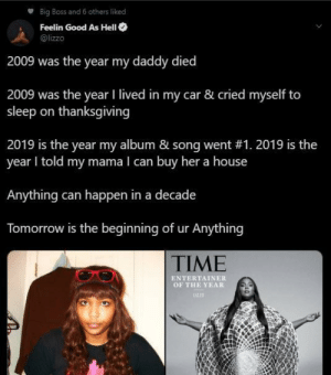 You never know what 2030 will bring so keep your head up. Happy New Year! (via /r/BlackPeopleTwitter): Big Boss and 6 others liked  Feelin Good As HelI O  @lizzo  2009 was the year my daddy died  2009 was the year I lived in my car & cried myself to  sleep on thanksgiving  2019 is the year my album & song went #1. 2019 is the  year I told my mama I can buy her a house  Anything can happen in a decade  Tomorrow is the beginning of ur Anything  TIME  ENTERTAINER  OF THE YEAR  UZZD You never know what 2030 will bring so keep your head up. Happy New Year! (via /r/BlackPeopleTwitter)