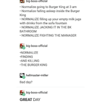 Bad, Bad Day, and Burger King: big-boss official  Normalize going to Burger King at 3 am  Normalize falling asleep inside the Burger  King  NORMALIZE filling up your empty milk jugs  with drinks from the sofa fountain  NORMALIZE JACKING IT IN THE BK  BATHROOM  NORMALIZE FIGHTING THE MANAGER  big-boss-official  NORMALIZE  FINDING  AND KILLING  THE BURGER KING  hellmaster-miler  Bad day?  big-boss-official  GREAT DAY good morning
