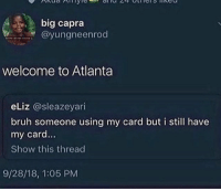 Bruh, Atlanta, and Big: big capra  @yungneenrod  welcome to Atlanta  eLiz @sleazeyari  bruh someone using my card but i still have  my card..  Show this thread  9/28/18, 1:05 PM