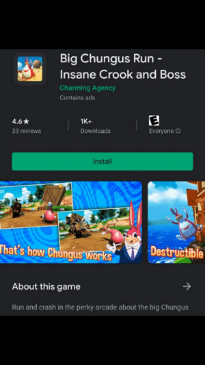 Kill it with fire: Big Chungus Run -  Insane Crook and Boss  Charming Agency  Contains ads  4.6*  1K+  33 reviews  Downloads  Everyone O  Install  That's how Chungus works  Destructible  About this game  Run and crash in the perky arcade about the big Chungus Kill it with fire
