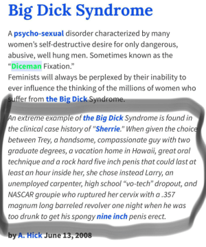 """Big Dick, Drunk, and Nascar: Big Dick Syndrome  A psycho-sexual disorder characterized by many  women's self-destructive desire for only dangerous,  abusive, well hung men. Sometimes known as the  """"Diceman Fixation.""""  Feminists will always be perplexed by their inability to  ever influence the thinking of the millions of women who  suffer from the Big Dick Syndrome.  An extreme example of the Big Dick Syndrome is found in  the clinical case history of """"Sherrie."""" When given the choice  between Trey, a handsome, compassionate guy with two  graduate degrees, a vacation home in Hawaii, great oral  technique and a rock hard five inch penis that could last at  least an hour inside her, she chose instead Larry, an  unemployed carpenter, high school """"vo-tech"""" dropout, and  NASCAR groupie who ruptured her cervix with a 357  magnum long barreled revolver one night when he was  too drunk to get his spongy nine inch penis erect.  by A. Hick June 13, 2008 Even in urban dictionary you can't escape it"""