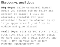 Eternally Grateful: Big dogs vs. small dogs  Big dogs: Hello wonderful human  Would you please rub my belly and  scratch my ears? I will be  eternally grateful for your  attention Do not be alarmed by my  large appearance I just love to  cuddle and give kisses  Small dogs  FITE ME YOU FUCK I WILL  FUCK YOUR SHIT UP YOU WANNA PIECE  OF ME LETS GO I WILL FUCKING END  YOU! I MAY BE TINY BUT DO NOT  FUCKING UNDERESTIMATE ME!