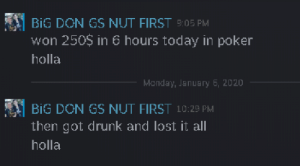 good times good times: BiG DON GS NUT FIRST 9:05 PM  won 250$ in 6 hours today in poker  holla  Monday, Januany 6, 2020  BIG DON GS NUT FIRST 10:25 PM  then got drunk and lost it all  holla good times good times