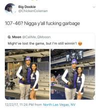 <p>She gonna dump him in the car (via /r/BlackPeopleTwitter)</p>: Big Dookie  @ChickenColeman  107-46? Nigga y'all fucking garbage  Q. Moon @CallMe_QMooon  Might've lost the game, but I'm still winnin'!  GATORADE  12/22/17, 11:24 PM from North Las Vegas, NV <p>She gonna dump him in the car (via /r/BlackPeopleTwitter)</p>