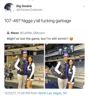 She gonna dump him in the car: Big Dookie  @ChickenColeman  107-46? Nigga y'all fucking garbage  Q. Moon @CallMe_QMooon  Might've lost the game, but I'm still winnin'!  GATORADE  12/22/17, 11:24 PM from North Las Vegas, NV She gonna dump him in the car